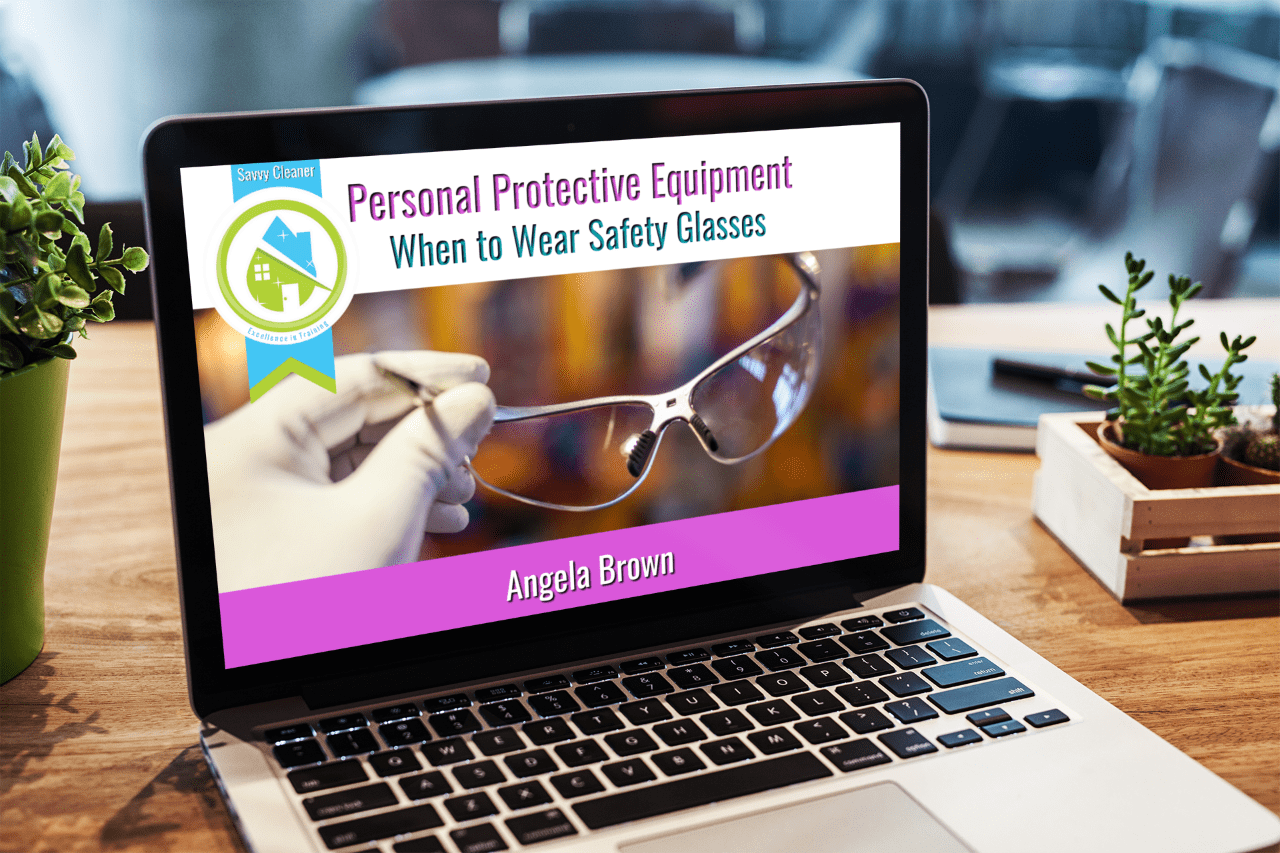 When to Wear Safety Glasses, PPE, Savvy Cleaner Training